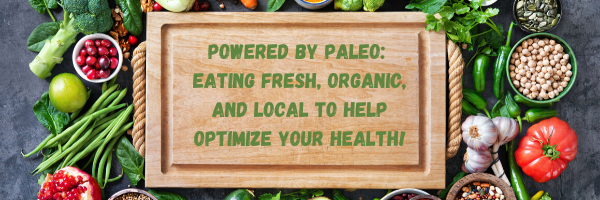Powered by Paleo: Eating Fresh, Organic, and Local To Help Optimize Your Health!